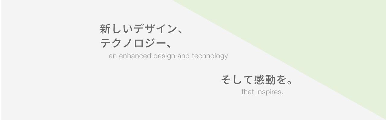 新しいデザイン、テクノロジー、そして感動を。