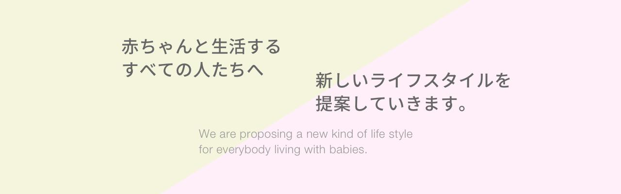 赤ちゃんと生活するすべての人たちへ新しいライフスタイルを提案していきます。